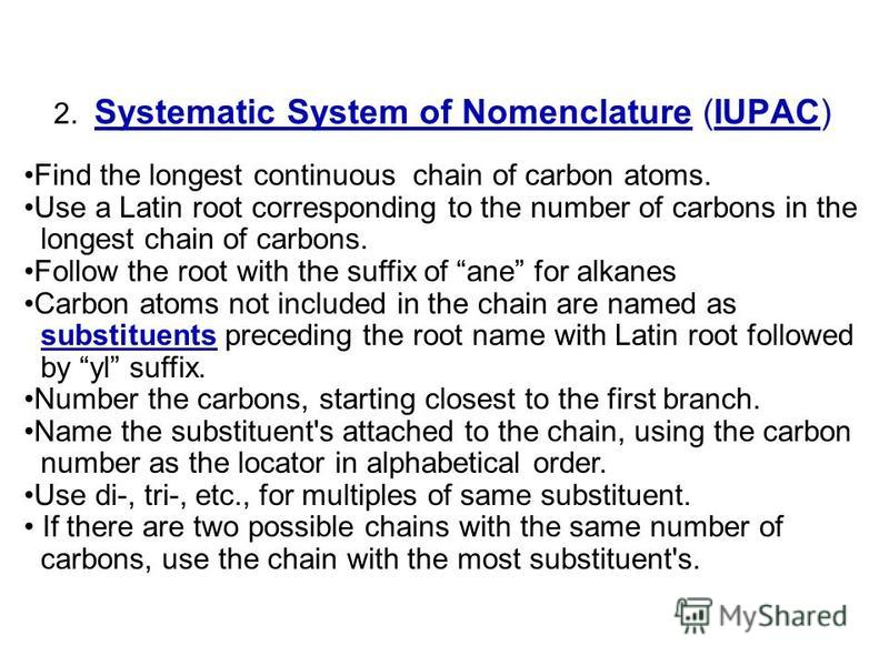 2. Systematic System of Nomenclature (IUPAC) Find the longest continuous chain of carbon atoms. Use a Latin root corresponding to the number of carbons in the longest chain of carbons. Follow the root with the suffix of ane for alkanes Carbon atoms n