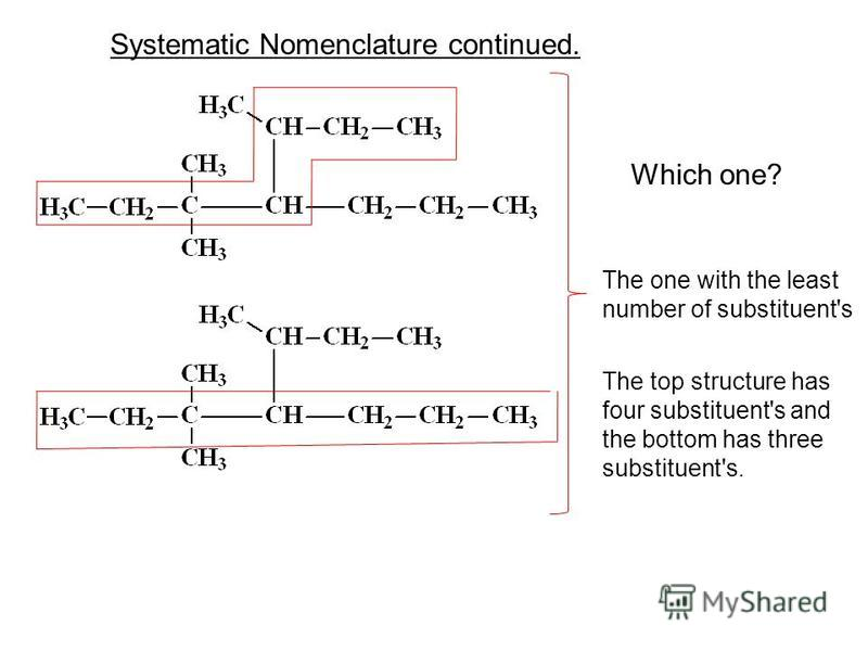 Which one? Systematic Nomenclature continued. The one with the least number of substituent's The top structure has four substituent's and the bottom has three substituent's.