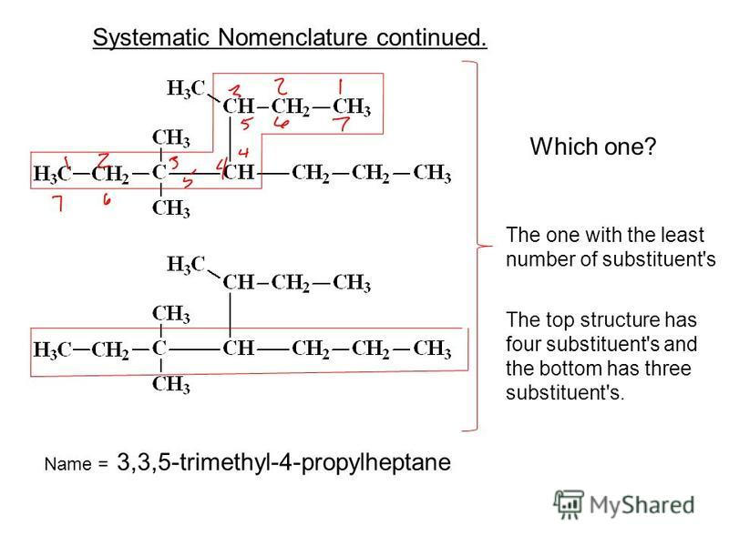 Which one? Systematic Nomenclature continued. The one with the least number of substituent's The top structure has four substituent's and the bottom has three substituent's. Name = 3,3,5-trimethyl-4-propylheptane