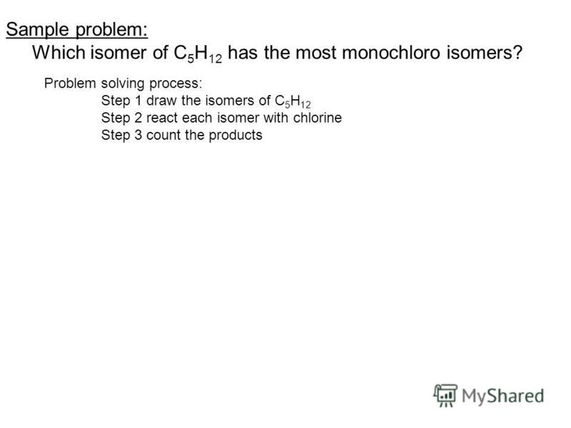 Sample problem: Which isomer of C 5 H 12 has the most monochloro isomers? Problem solving process: Step 1 draw the isomers of C 5 H 12 Step 2 react each isomer with chlorine Step 3 count the products