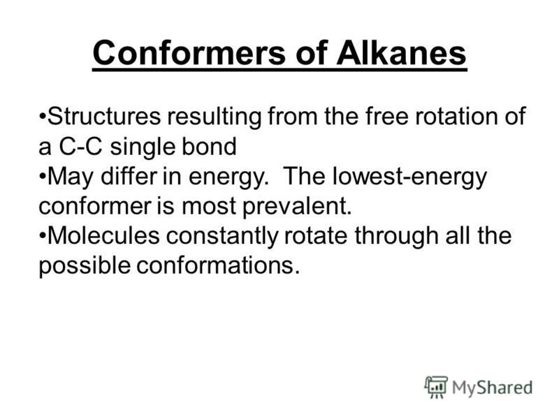 Conformers of Alkanes Structures resulting from the free rotation of a C-C single bond May differ in energy. The lowest-energy conformer is most prevalent. Molecules constantly rotate through all the possible conformations.