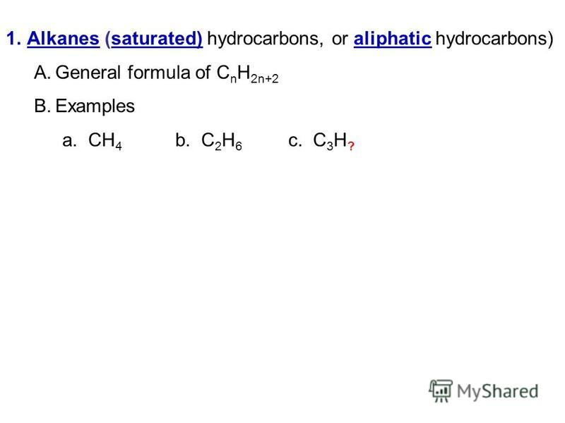 1.Alkanes (saturated) hydrocarbons, or aliphatic hydrocarbons) A.General formula of C n H 2n+2 B.Examples a. CH 4 b. C 2 H 6 c. C 3 H ?