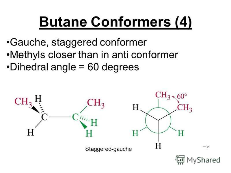 Butane Conformers (4) Gauche, staggered conformer Methyls closer than in anti conformer Dihedral angle = 60 degrees => Staggered-gauche