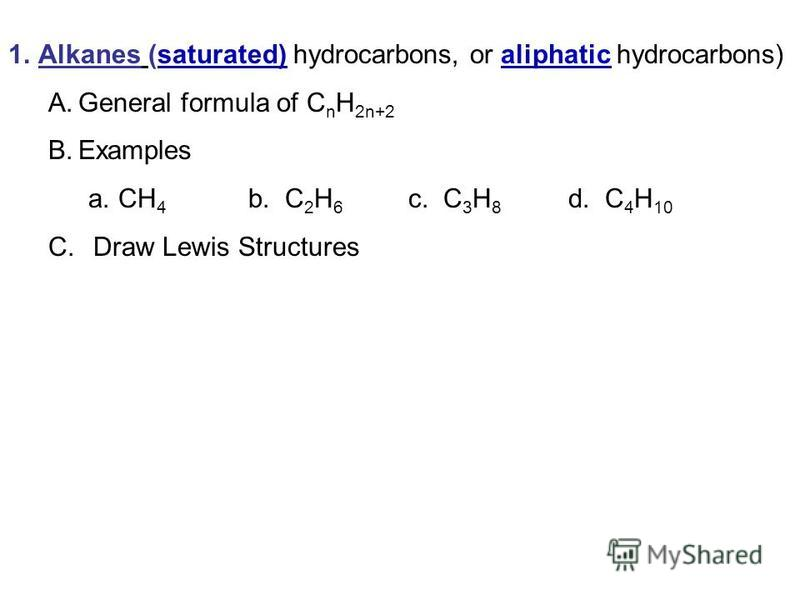 1.Alkanes (saturated) hydrocarbons, or aliphatic hydrocarbons) A.General formula of C n H 2n+2 B.Examples a.CH 4 b. C 2 H 6 c. C 3 H 8 d. C 4 H 10 C. Draw Lewis Structures