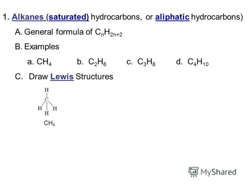 1.Alkanes (saturated) hydrocarbons, or aliphatic hydrocarbons) A.General formula of C n H 2n+2 B.Examples a.CH 4 b. C 2 H 6 c. C 3 H 8 d. C 4 H 10 C. Draw Lewis Structures CH 4