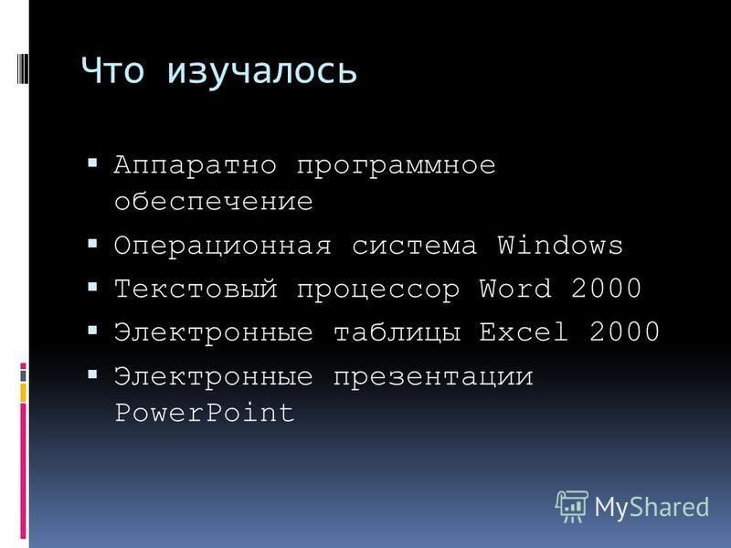 Что изучалось Аппаратно программное обеспечение Операционная система Windows Текстовый процессор Word 2000 Электронные таблицы Excel 2000 Электронные презентации PowerPoint