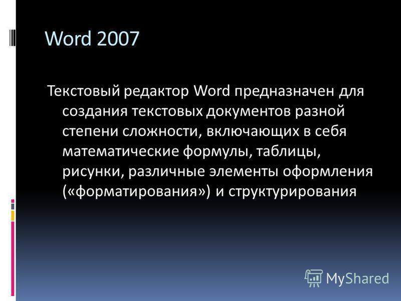 Word 2007 Текстовый редактор Word предназначен для создания текстовых документов разной степени сложности, включающих в себя математические формулы, таблицы, рисунки, различные элементы оформления («форматирования») и структурирования