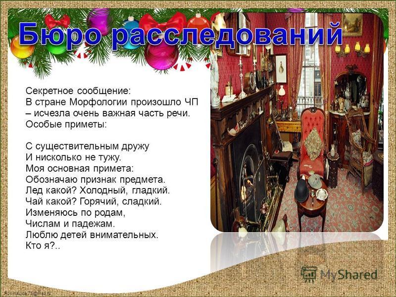 FokinaLida.75@mail.ru Секретное сообщение: В стране Морфологии произошло ЧП – исчезла очень важная часть речи. Особые приметы: С существительным дружу И нисколько не тужу. Моя основная примета: Обозначаю признак предмета. Лед какой? Холодный, гладкий