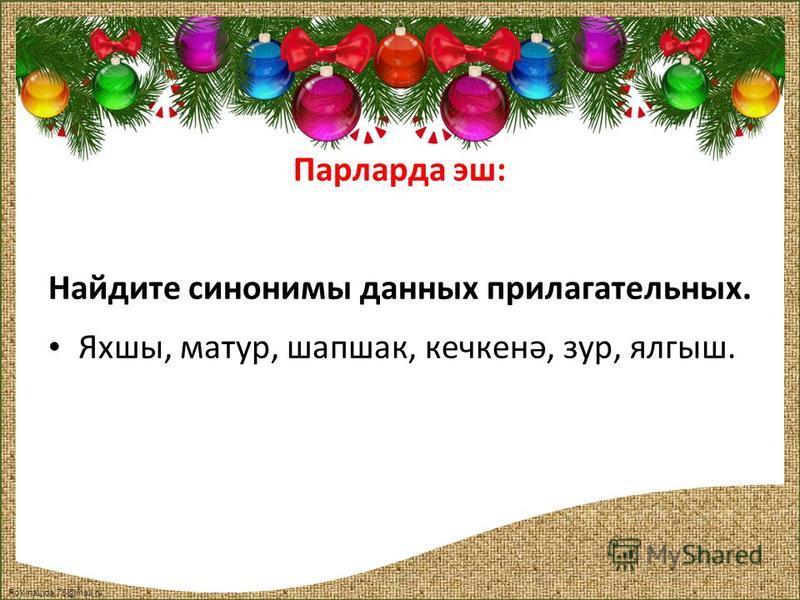 FokinaLida.75@mail.ru Парларда эш: Найдите синонимы данных прилагательных. Яхшы, матур, шапок, кечкенә, зур, ялгыш.