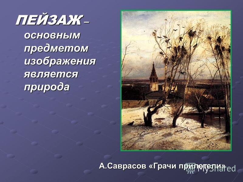 ПЕЙЗАЖ – основным предметом изображения является природа А.Саврасов «Грачиприлетели А.Саврасов «Грачи прилетели»