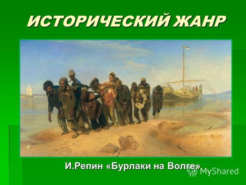 ИСТОРИЧЕСКИЙ ЖАНР И.Репин «Бурлаки на Волге»