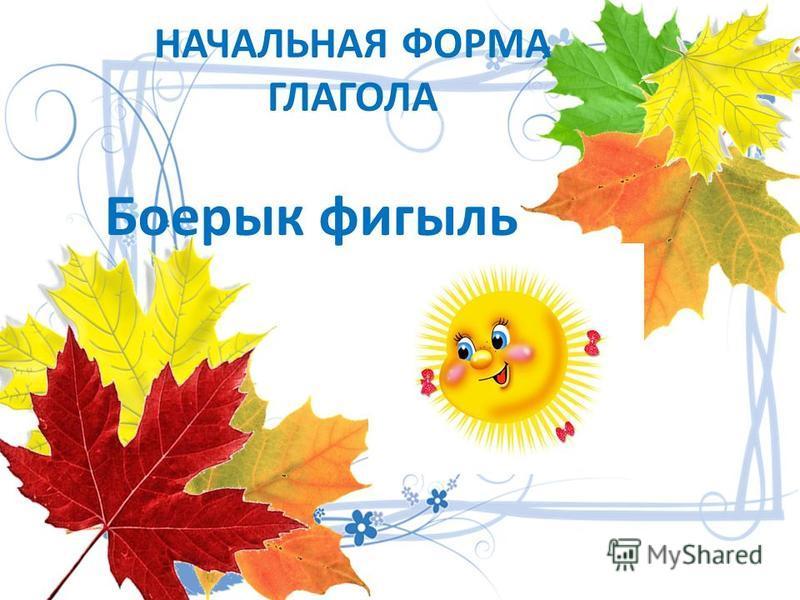 НАЧАЛЬНАЯ ФОРМА ГЛАГОЛА Боерык фигыль