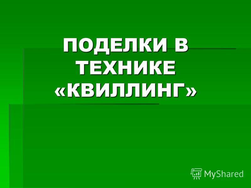 ПОДЕЛКИ В ТЕХНИКЕ «КВИЛЛИНГ»