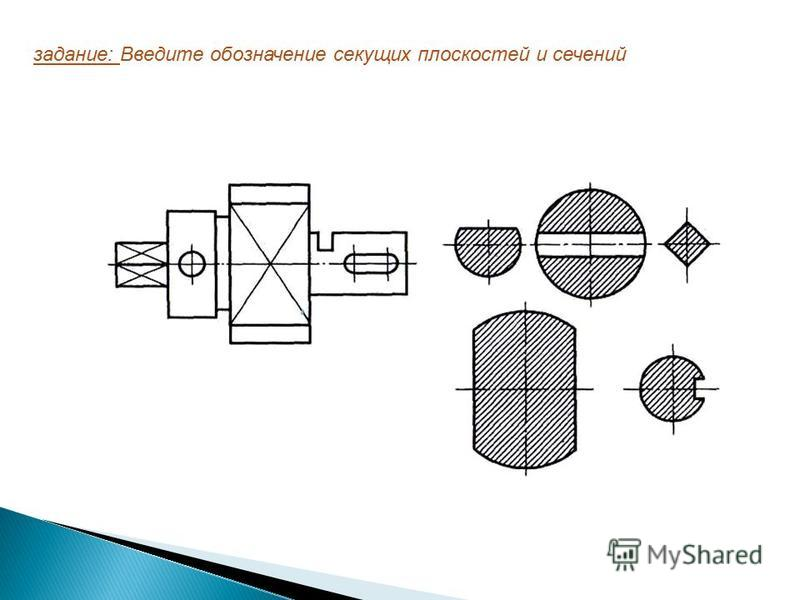 задание: Введите обозначение секущих плоскостей и сечений