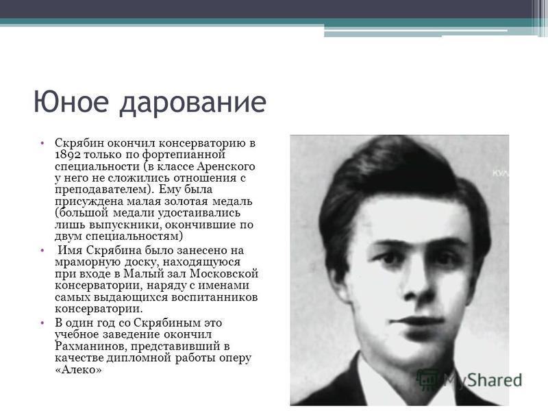 Юное дарование Скрябин окончил консерваторию в 1892 только по фортепианной специальности (в классе Аренского у него не сложились отношения с преподавателем). Ему была присуждена малая золотая медаль (большой медали удостаивались лишь выпускники, окон