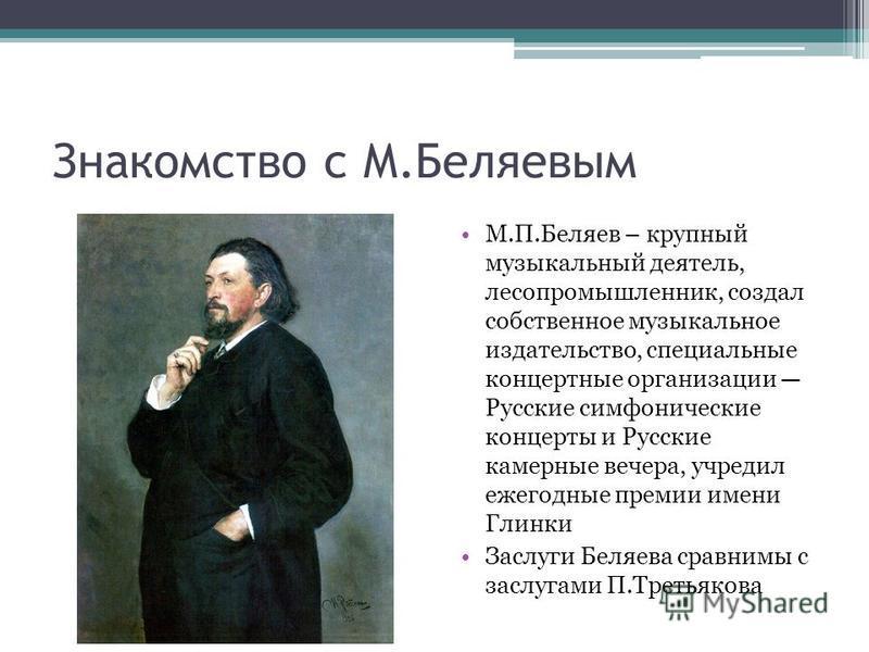 Знакомство с М.Беляевым М.П.Беляев – крупный музыкальный деятель, лесопромышленник, создал собственное музыкальное издательство, специальные концертные организации Русские симфонические концерты и Русские камерные вечера, учредил ежегодные премии име