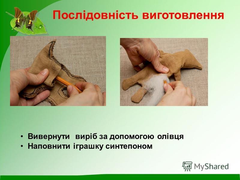 Послідовність виготовлення Вивернути виріб за допомогою олівця Наповнити іграшку синтепоном