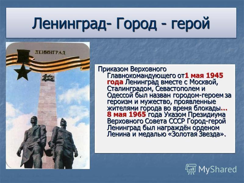 Ленинград- Город - герой Приказом Верховного Главнокомандующего от 1 мая 1945 года Ленинград вместе с Москвой, Сталинградом, Севастополем и Одессой был назван городом-героем за героизм и мужество, проявленные жителями города во время блокады… 8 мая 1
