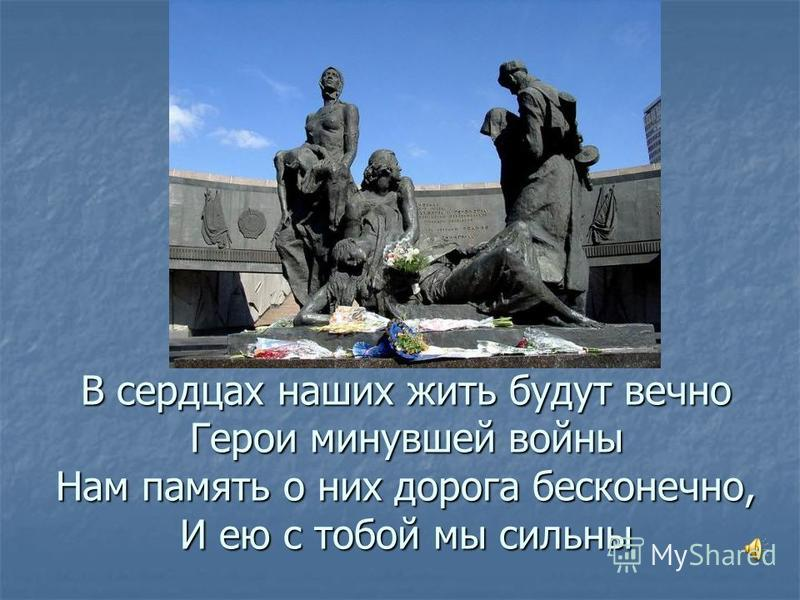 В сердцах наших жить будут вечно Герои минувшей войны Нам память о них дорога бесконечно, И ею с тобой мы сильны