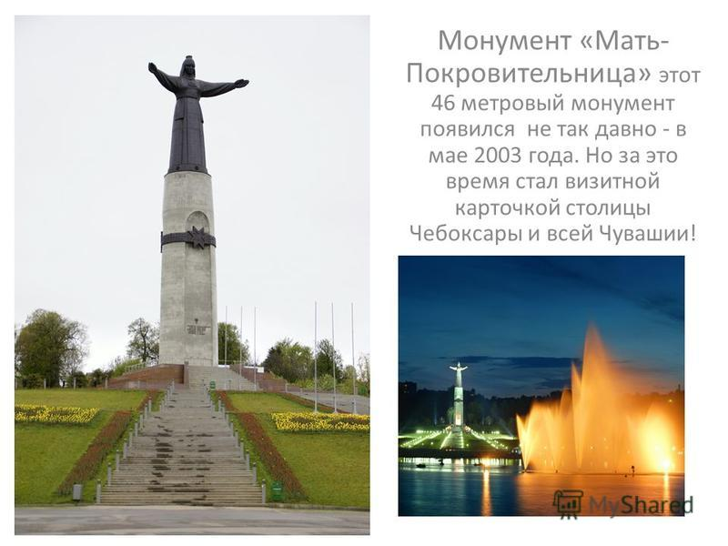 Монумент «Мать- Покровительница» этот 46 метровый монумент появился не так давно - в мае 2003 года. Но за это время стал визитной карточкой столицы Чебоксары и всей Чувашии!