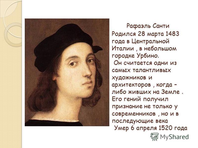 Рафаэль Санти Родился 28 марта 1483 года в Центральной Италии, в небольшом городке Урбино. Он считается одни из самых талантливых художников и архитекторов, когда – либо живших на Земле. Его гений получил признание не только у современников, но и в п