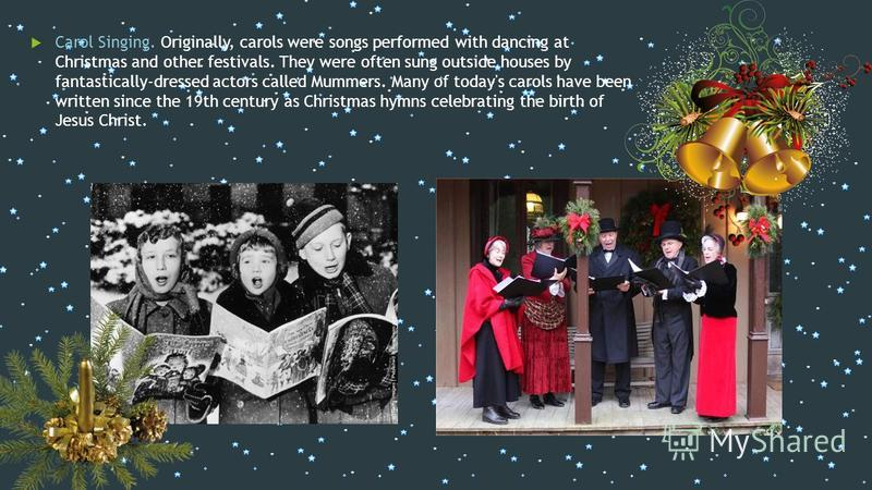 Carol Singing. Originally, carols were songs performed with dancing at Christmas and other festivals. They were often sung outside houses by fantastically-dressed actors called Mummers. Many of today's carols have been written since the 19th century