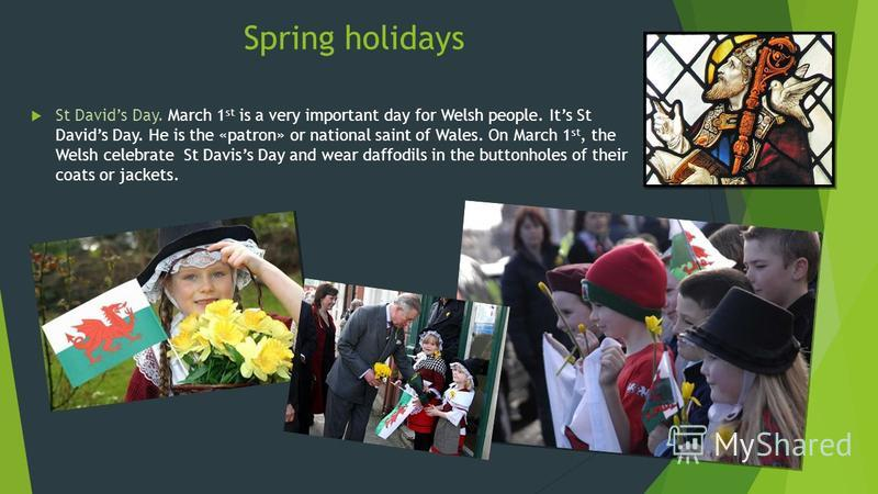 Spring holidays St Davids Day. March 1 st is a very important day for Welsh people. Its St Davids Day. He is the «patron» or national saint of Wales. On March 1 st, the Welsh celebrate St Daviss Day and wear daffodils in the buttonholes of their coat