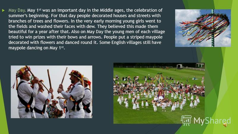 May Day. May 1 st was an important day in the Middle ages, the celebration of summers beginning. For that day people decorated houses and streets with branches of trees and flowers. In the very early morning young girls went to the fields and washed