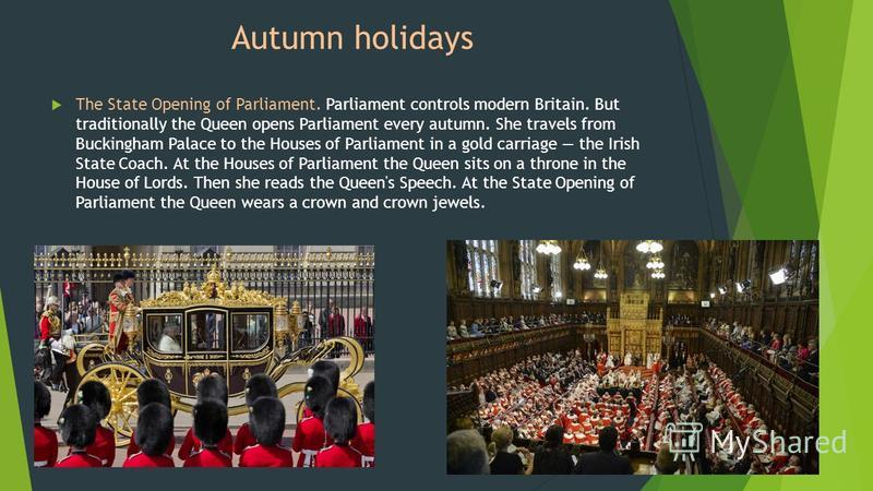 The State Opening of Parliament. Parliament controls modern Britain. But traditionally the Queen opens Parliament every autumn. She travels from Buckingham Palace to the Houses of Parliament in a gold carriage the Irish State Coach. At the Houses of