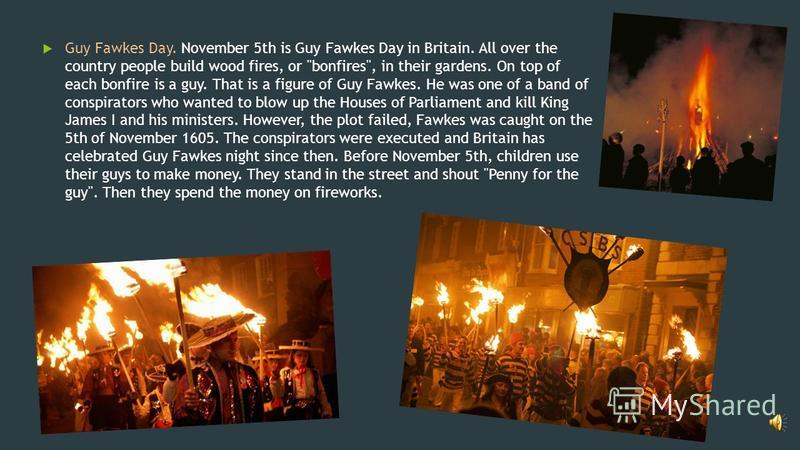 Guy Fawkes Day. November 5th is Guy Fawkes Day in Britain. All over the country people build wood fires, or