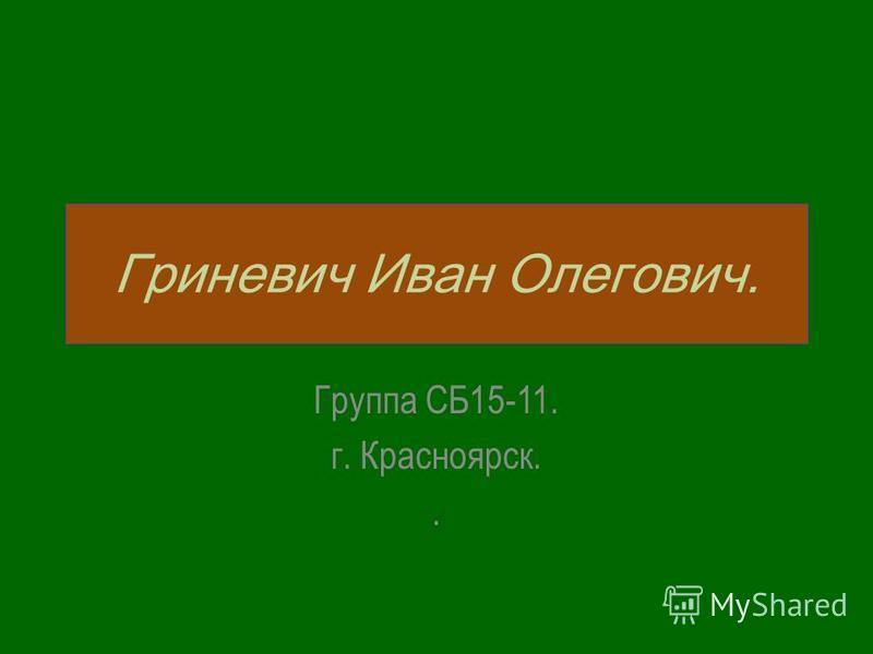 Гриневич Иван Олегович. Группа СБ15-11. г. Красноярск..