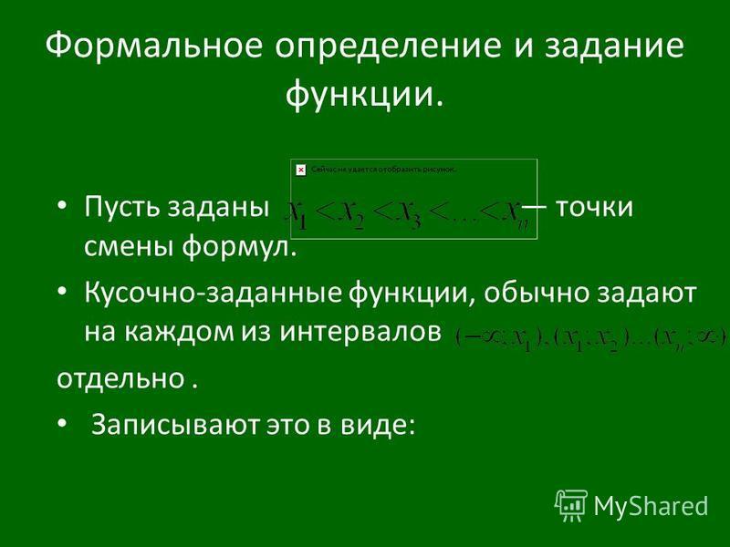 Формальное определение и задание функции. Пусть заданы точки смены формул. Кусочно-заданные функции, обычно задают на каждом из интервалов отдельно. Записывают это в виде: