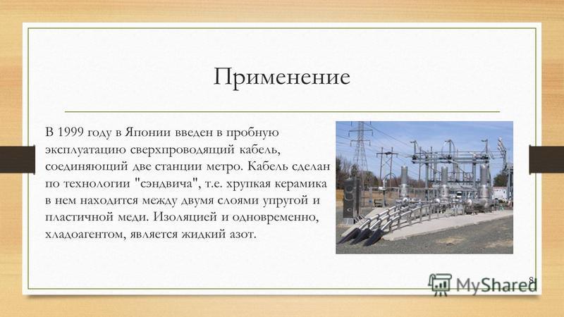 Применение В 1999 году в Японии введен в пробную эксплуатацию сверхпроводящий кабель, соединяющий две станции метро. Кабель сделан по технологии