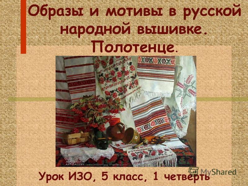 Образы и мотивы в русской народной вышивке. Полотенце. Урок ИЗО, 5 класс, 1 четверть