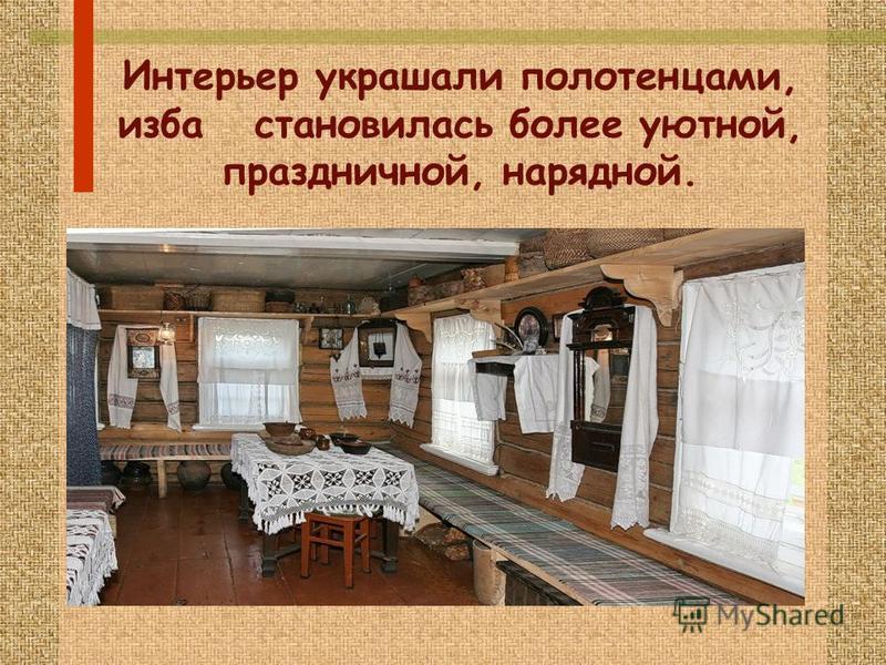 Интерьер украшали полотенцами, изба становилась более уютной, праздничной, нарядной.