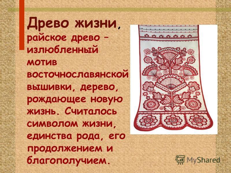 Древо жизни, райское древо – излюбленный мотив восточнославянской вышивки, дерево, рождающее новую жизнь. Считалось символом жизни, единства рода, его продолжением и благополучием.