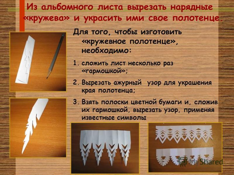 Из альбомного листа вырезать нарядные «кружева» и украсить ими свое полотенце. Для того, чтобы изготовить «кружевное полотенце», необходимо: 1. сложить лист несколько раз «гармошкой»; 2. Вырезать ажурный узор для украшения края полотенца; 3. Взять по