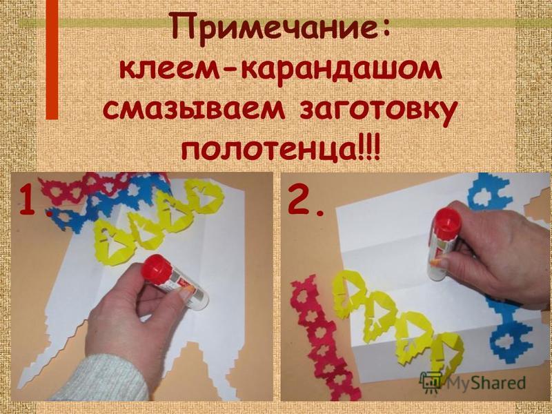 Примечание: клеем-карандашом смазываем заготовку полотенца!!! 1. 2.
