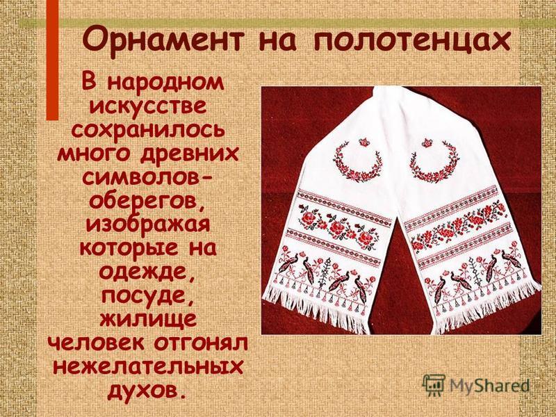 Орнамент на полотенцах В народном искусстве сохранилось много древних символов- оберегов, изображая которые на одежде, посуде, жилище человек отгонял нежелательных духов.