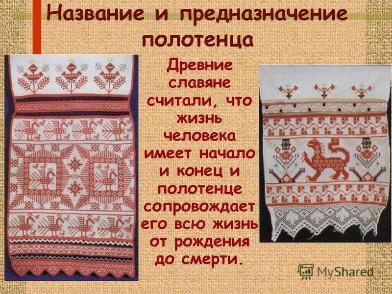 Название и предназначение полотенца Древние славяне считали, что жизнь человека имеет начало и конец и полотенце сопровождает его всю жизнь от рождения до смерти.