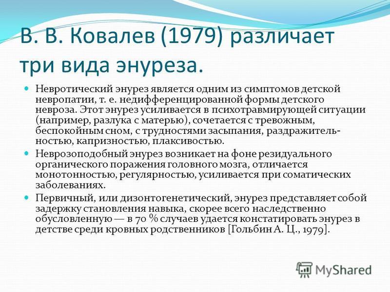 В. В. Ковалев (1979) различает три вида энуреза. Невротический энурез является одним из симптомов детской невропатии, т. е. недифференцированной формы детского невроза. Этот энурез усиливается в психотравмирующей ситуации (например, разлука с матерью