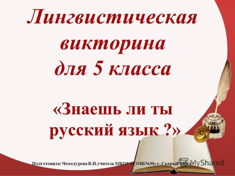 Лингвистическая викторина для 5 класса «Знаешь ли ты русский язык ?» Подготовила: Чемодурова В.И.учитель МБОУ «СОШ30» г. Сьарый Оскол