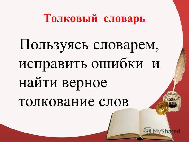 Толковый словарь Пользуясь словарем, исправить ошибки и найти верное толкование слов