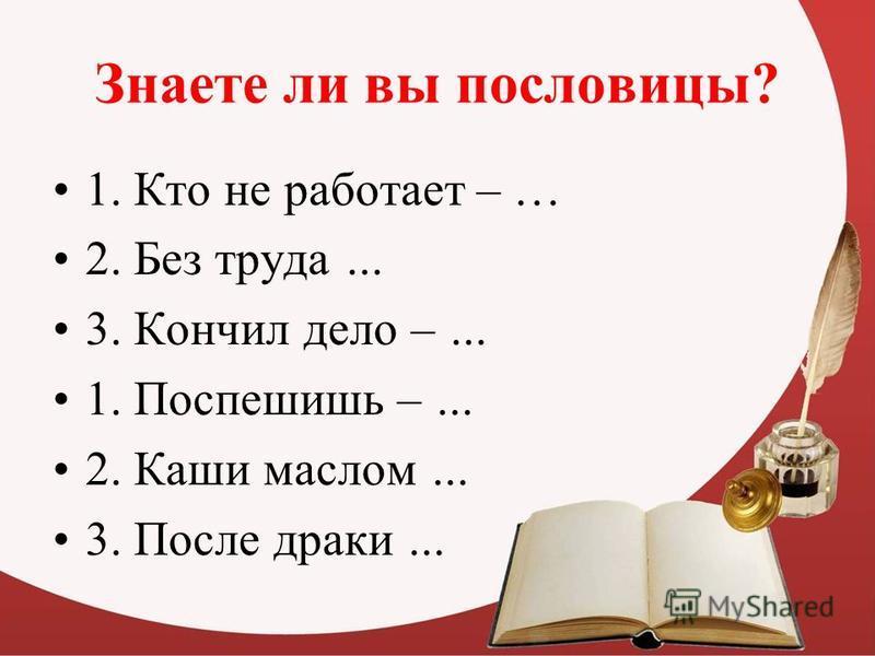 Знаете ли вы пословицы? 1. Кто не работает – … 2. Без труда … 3. Кончил дело – … 1. Поспешишь – … 2. Каши маслом … 3. После драки …