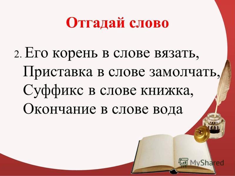 Отгадай слово 2. Его корень в слове вязать, Приставка в слове замолчать, Суффикс в слове книжка, Окончание в слове вода