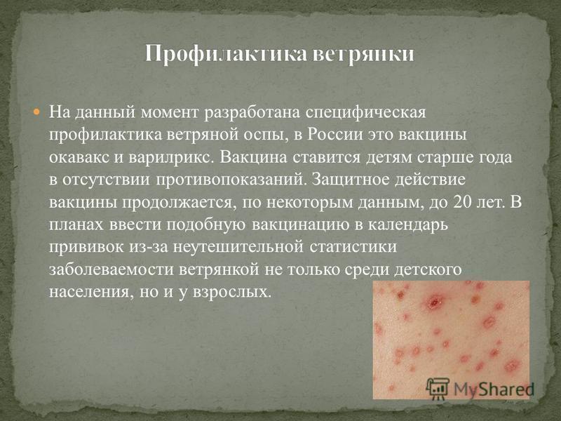 На данный момент разработана специфическая профилактика ветряной оспы, в России это вакцины окавакс и варилрикс. Вакцина ставится детям старше года в отсутствии противопоказаний. Защитное действие вакцины продолжается, по некоторым данным, до 20 лет.