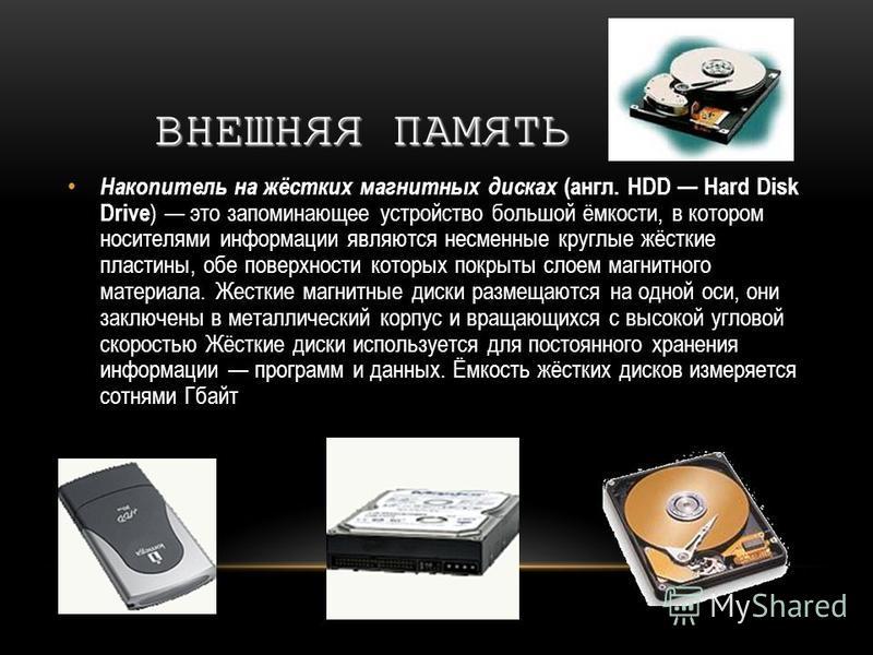 ВНЕШНЯЯ ПАМЯТЬ Накопитель на жёстких магнитных дисках (англ. HDD Hard Disk Drive ) это запоминающее устройство большой ёмкости, в котором носителями информации являются несменные круглые жёсткие пластины, обе поверхности которых покрыты слоем магнитн