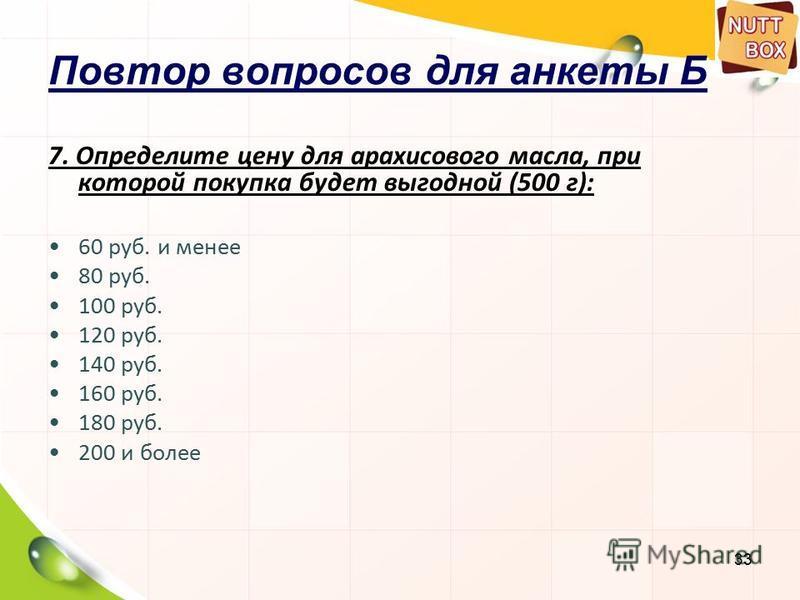 33 Повтор вопросов для анкеты Б 7. Определите цену для арахисового масла, при которой покупка будет выгодной (500 г): 60 руб. и менее 80 руб. 100 руб. 120 руб. 140 руб. 160 руб. 180 руб. 200 и более
