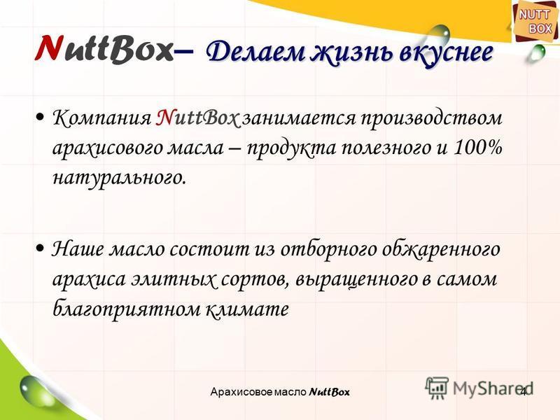 4 Делаем жизнь вкуснее NuttBox – Делаем жизнь вкуснее Компания NuttBox занимается производством арахисового масла – продукта полезного и 100% натурального. Наше масло состоит из отборного обжаренного арахиса элитных сортов, выращенного в самом благоп