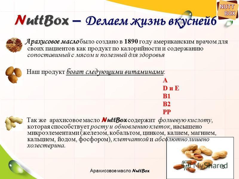 5 NuttBox – Делаем жизнь вкусней 6 Арахисовое масло было создано в 1890 году американским врачом для своих пациентов как продукт по калорийности и содержанию сопоставимый с мясом и полезный для здоровья Наш продукт богат следующими витаминами : А D и